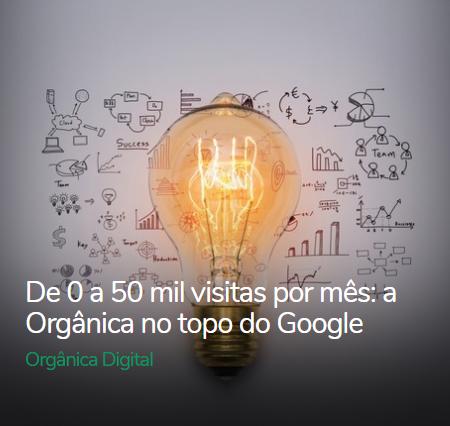 De 0 a 50 mil visitas por mês: a Orgânica no topo do Google
