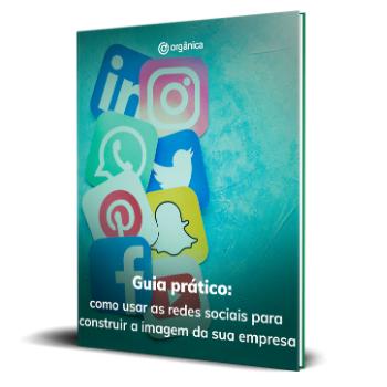 Guia prático: como usar as redes sociais para construir a imagem da sua empresa